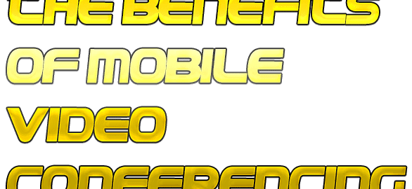 Benefits of Mobile Video Conferencing